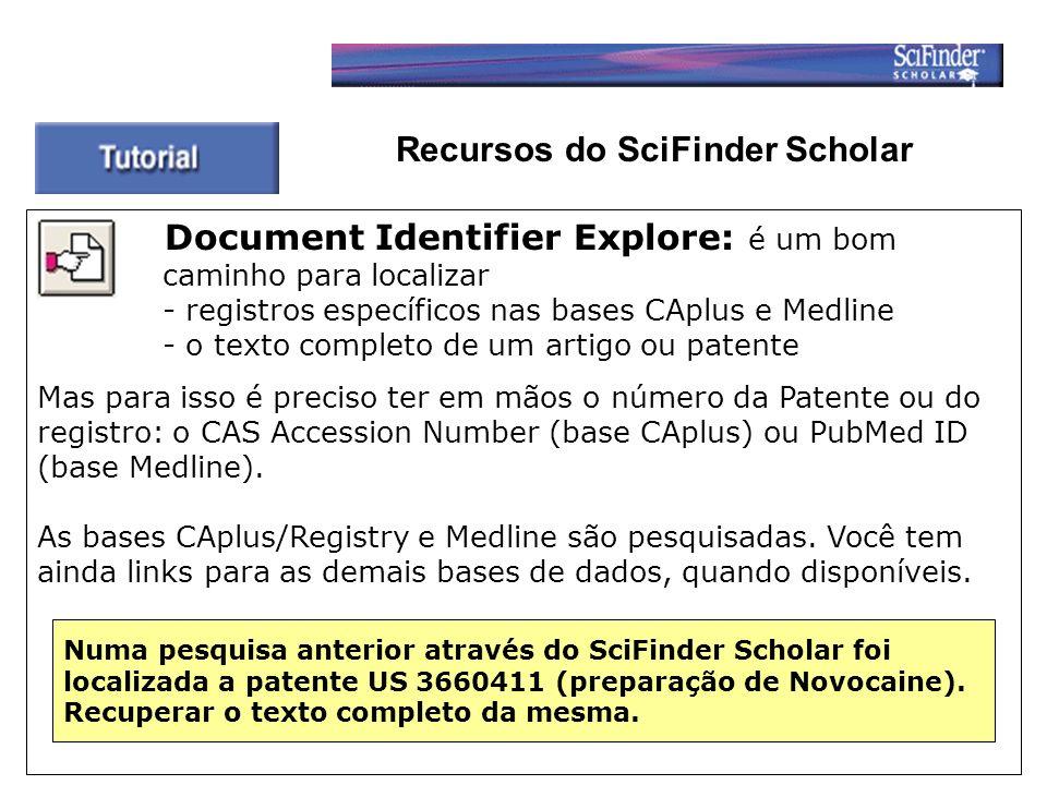Recursos do SciFinder Scholar Document Identifier Explore: é um bom caminho para localizar - registros específicos nas bases CAplus e Medline - o texto completo de um artigo ou patente Mas para isso é preciso ter em mãos o número da Patente ou do registro: o CAS Accession Number (base CAplus) ou PubMed ID (base Medline).