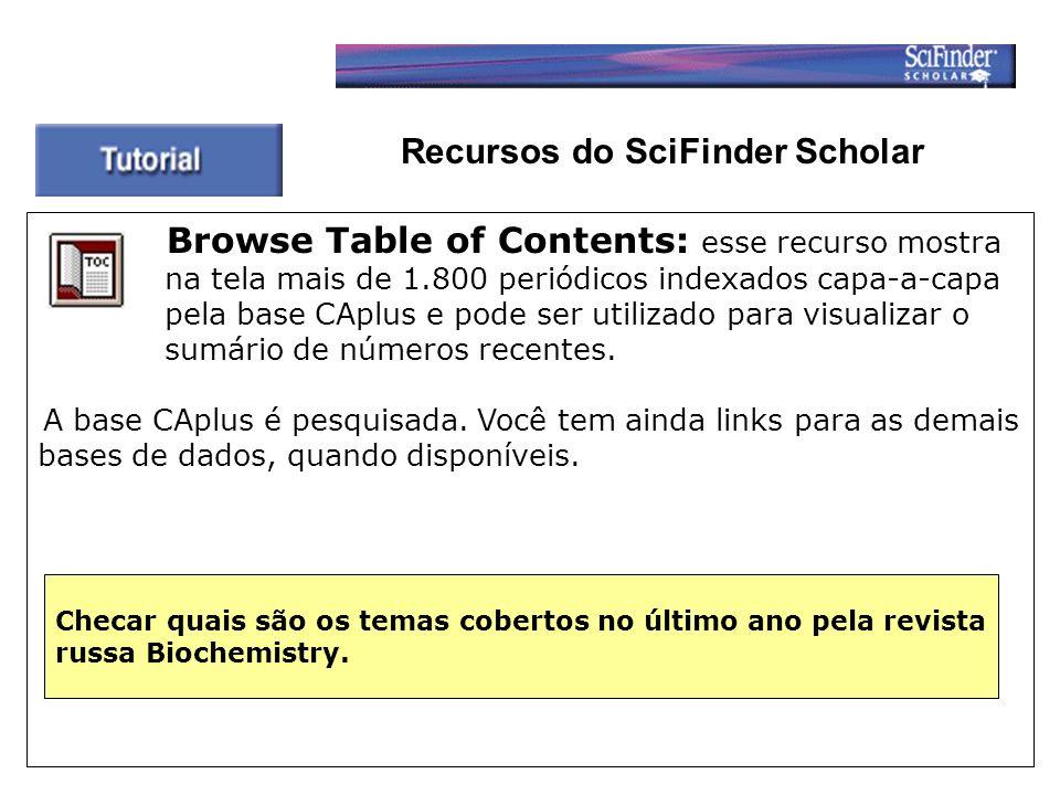 Browse Table of Contents: esse recurso mostra na tela mais de 1.800 periódicos indexados capa-a-capa pela base CAplus e pode ser utilizado para visualizar o sumário de números recentes.