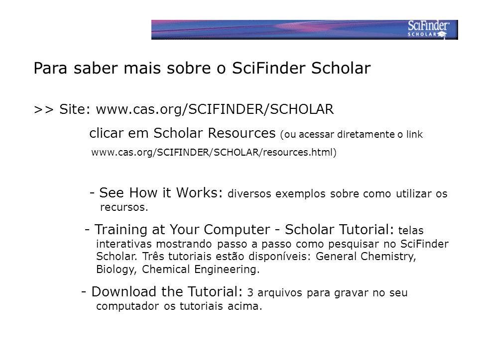 Para saber mais sobre o SciFinder Scholar >> Site: www.cas.org/SCIFINDER/SCHOLAR clicar em Scholar Resources (ou acessar diretamente o link www.cas.org/SCIFINDER/SCHOLAR/resources.html) - See How it Works: diversos exemplos sobre como utilizar os recursos.