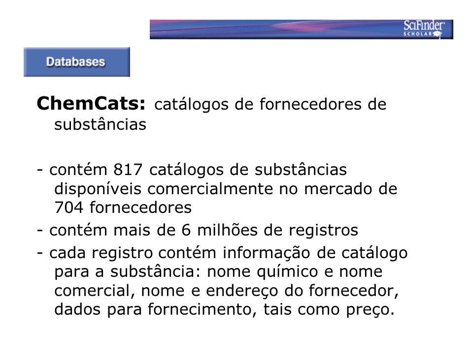 ChemCats: catálogos de fornecedores de substâncias - contém 817 catálogos de substâncias disponíveis comercialmente no mercado de 704 fornecedores - contém mais de 6 milhões de registros - cada registro contém informação de catálogo para a substância: nome químico e nome comercial, nome e endereço do fornecedor, dados para fornecimento, tais como preço.
