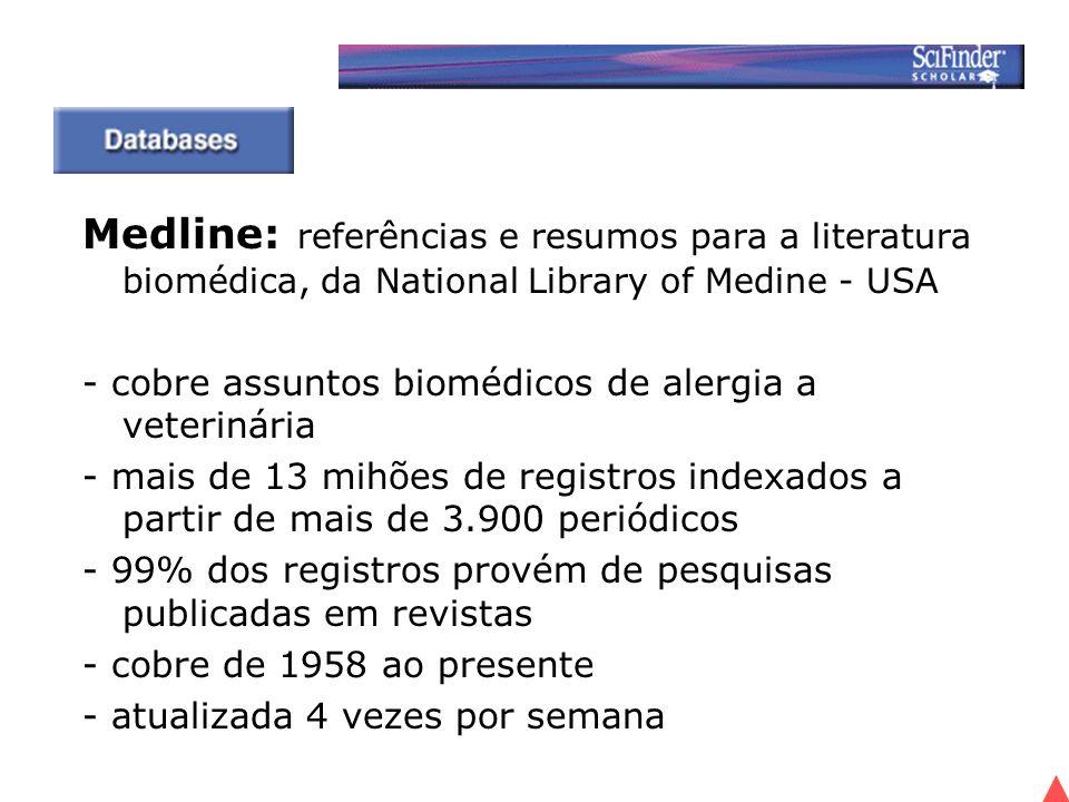 Medline: referências e resumos para a literatura biomédica, da National Library of Medine - USA - cobre assuntos biomédicos de alergia a veterinária - mais de 13 mihões de registros indexados a partir de mais de 3.900 periódicos - 99% dos registros provém de pesquisas publicadas em revistas - cobre de 1958 ao presente - atualizada 4 vezes por semana
