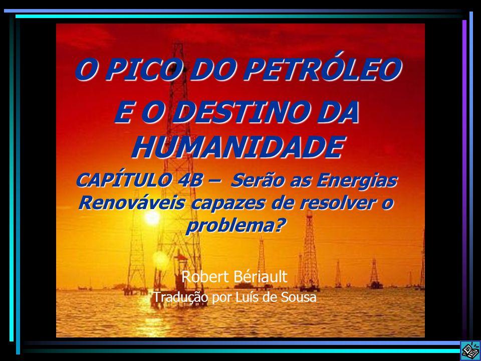 O PICO DO PETRÓLEO E O DESTINO DA HUMANIDADE CAPÍTULO 4B – Serão as Energias Renováveis capazes de resolver o problema? Robert Bériault Tradução por L