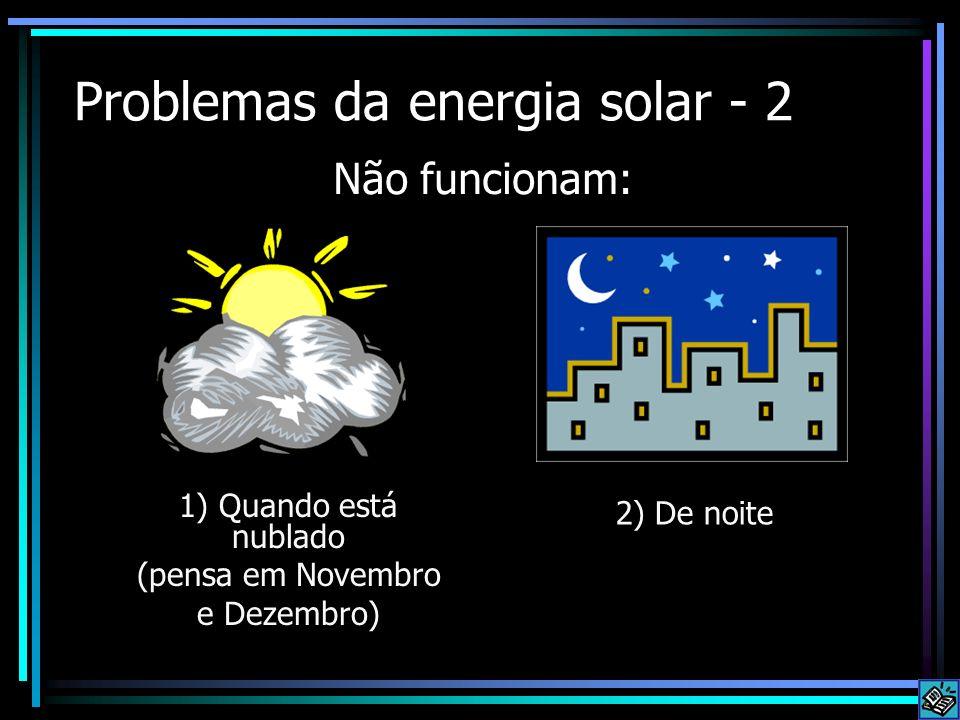 Problemas da energia solar - 2 1) Quando está nublado (pensa em Novembro e Dezembro) Não funcionam: 2) De noite