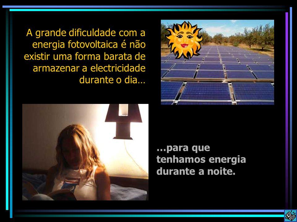 A grande dificuldade com a energia fotovoltaica é não existir uma forma barata de armazenar a electricidade durante o dia… …para que tenhamos energia