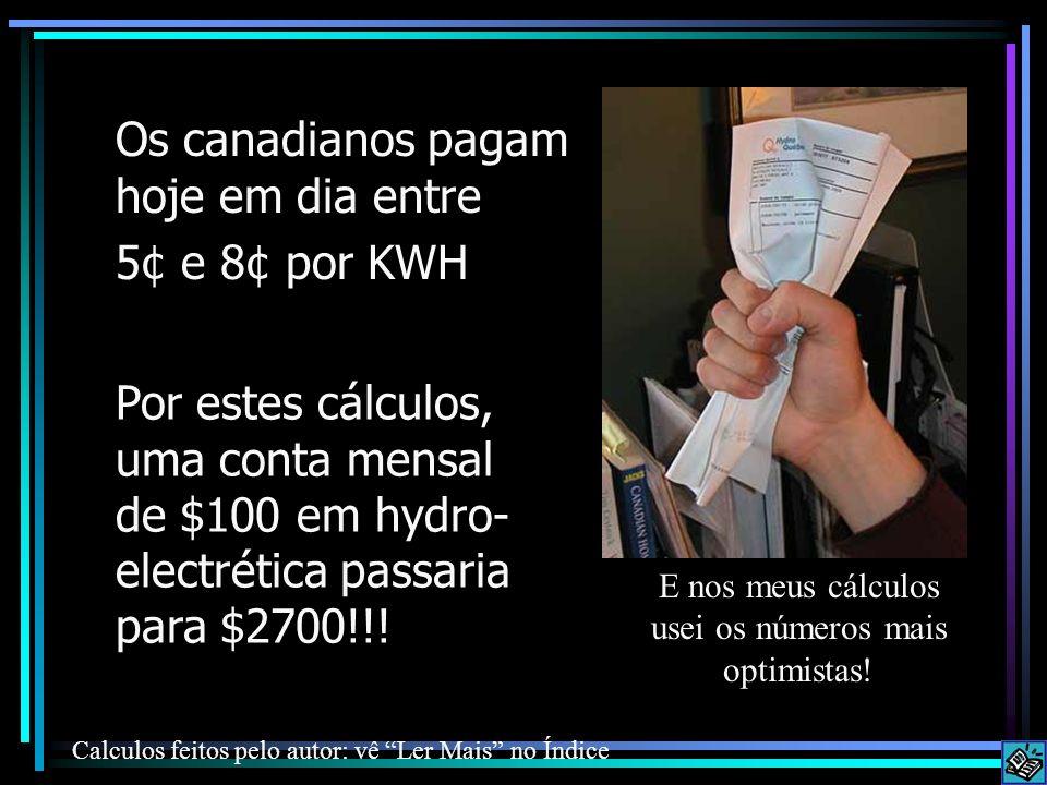 Os canadianos pagam hoje em dia entre 5¢ e 8¢ por KWH Por estes cálculos, uma conta mensal de $100 em hydro- electrética passaria para $2700!!! E nos