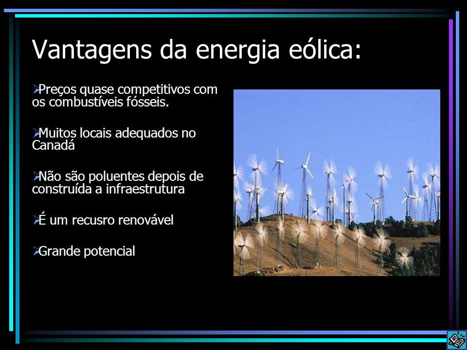Vantagens da energia eólica: Preços quase competitivos com os combustíveis fósseis. Muitos locais adequados no Canadá Não são poluentes depois de cons