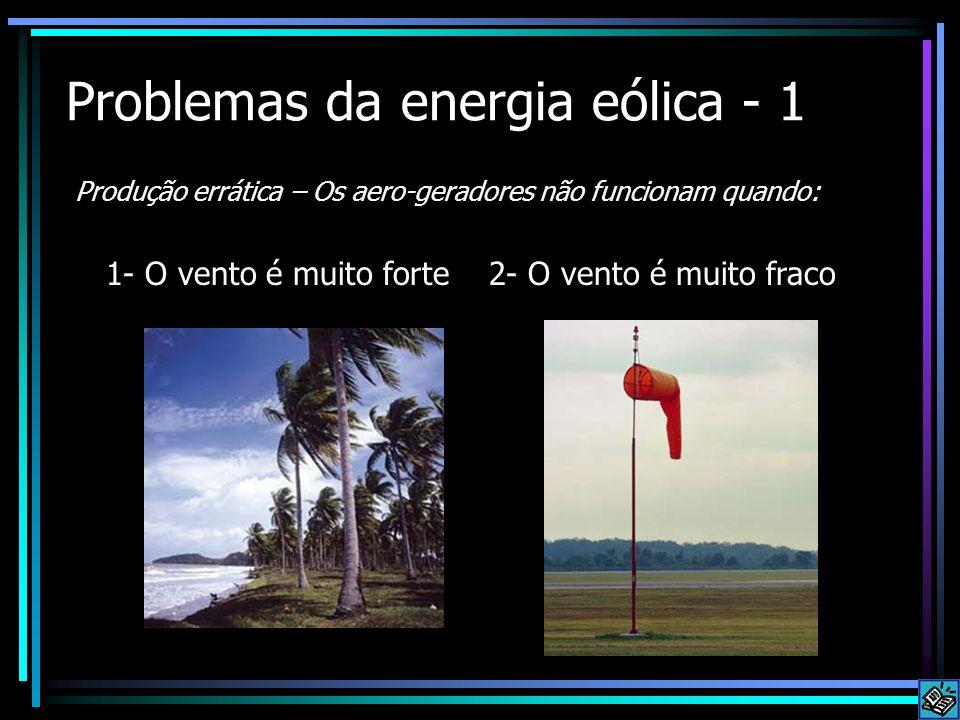 Problemas da energia eólica - 1 Produção errática – Os aero-geradores não funcionam quando: 1- O vento é muito forte 2- O vento é muito fraco