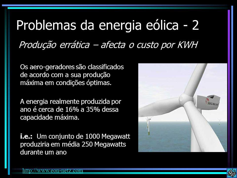 Problemas da energia eólica - 2 Produção errática – afecta o custo por KWH Os aero-geradores são classificados de acordo com a sua produção máxima em