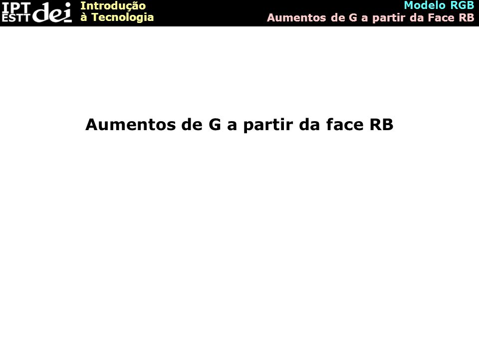 Introdução à Tecnologia Modelo RGB Aumentos de G a partir da Face RB Aumentos de G a partir da face RB