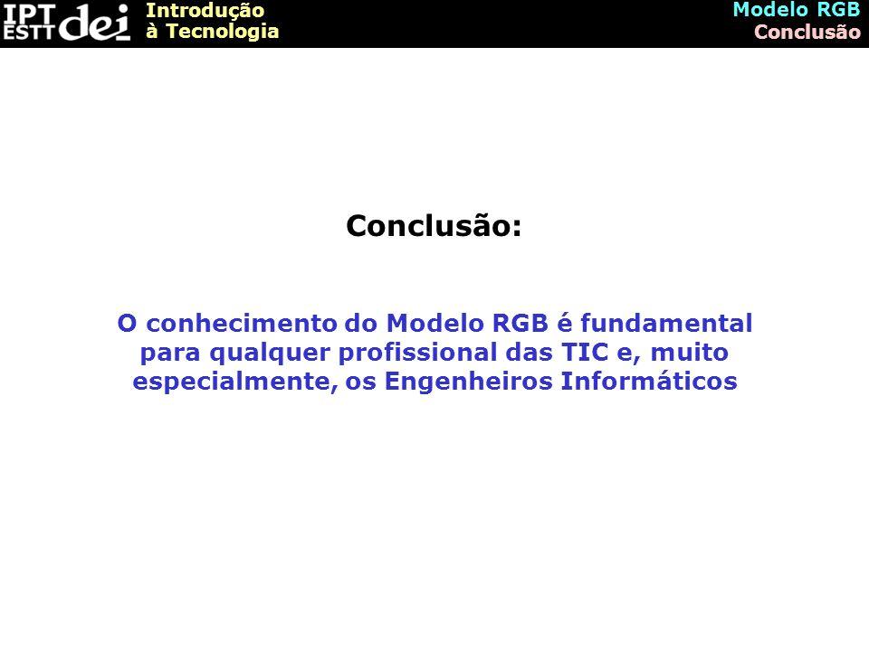 Introdução à Tecnologia Modelo RGB Conclusão Conclusão: O conhecimento do Modelo RGB é fundamental para qualquer profissional das TIC e, muito especialmente, os Engenheiros Informáticos