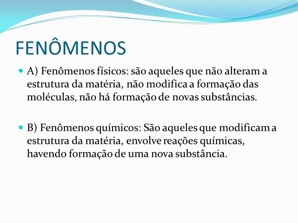 FENÔMENOS A) Fenômenos físicos: são aqueles que não alteram a estrutura da matéria, não modifica a formação das moléculas, não há formação de novas su