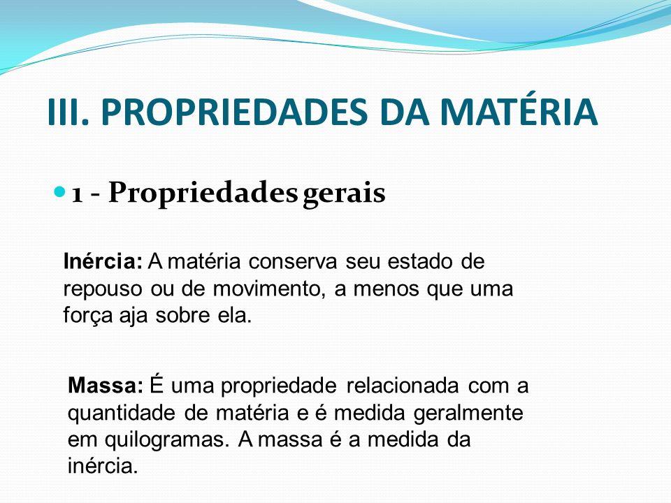 III. PROPRIEDADES DA MATÉRIA 1 - Propriedades gerais Inércia: A matéria conserva seu estado de repouso ou de movimento, a menos que uma força aja sobr