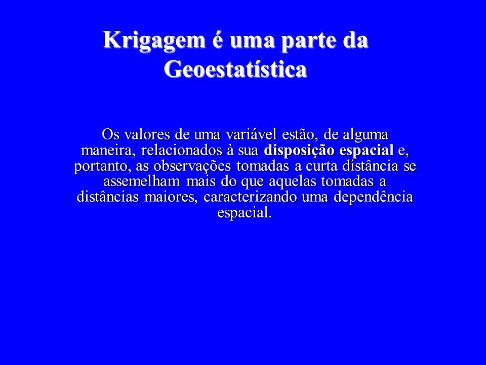 Krigagem é uma parte da Geoestatística Os valores de uma variável estão, de alguma maneira, relacionados à sua disposição espacial e, portanto, as observações tomadas a curta distância se assemelham mais do que aquelas tomadas a distâncias maiores, caracterizando uma dependência espacial.