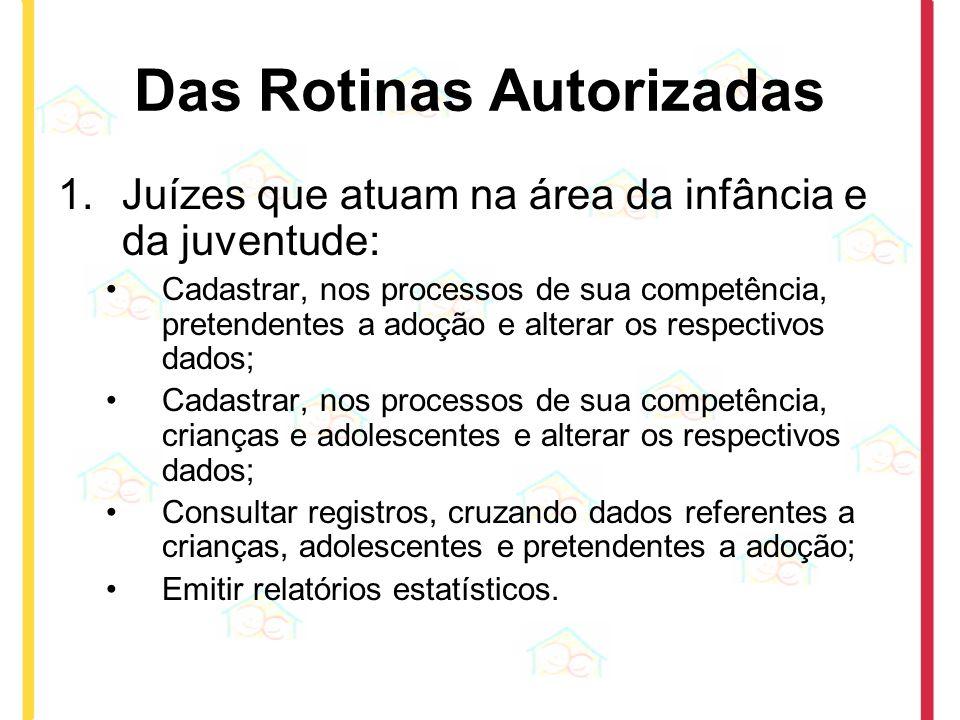 Das Rotinas Autorizadas 1.Juízes que atuam na área da infância e da juventude: Cadastrar, nos processos de sua competência, pretendentes a adoção e al