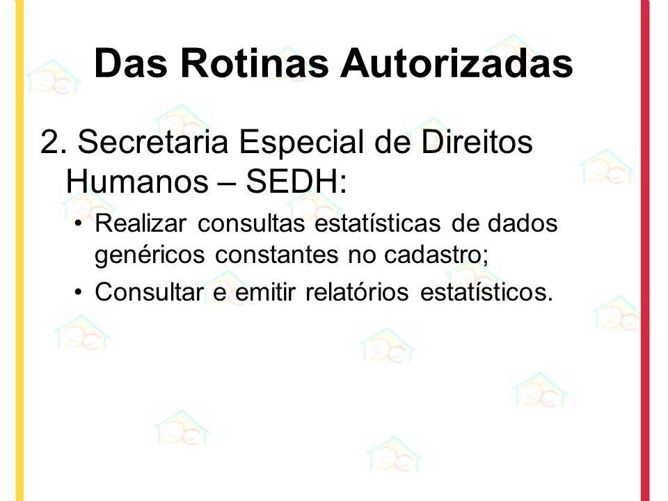 Das Rotinas Autorizadas 2. Secretaria Especial de Direitos Humanos – SEDH: Realizar consultas estatísticas de dados genéricos constantes no cadastro;