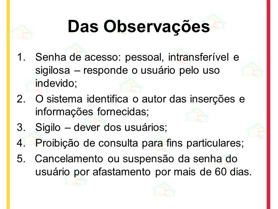 Das Observações 1.Senha de acesso: pessoal, intransferível e sigilosa – responde o usuário pelo uso indevido; 2.O sistema identifica o autor das inser