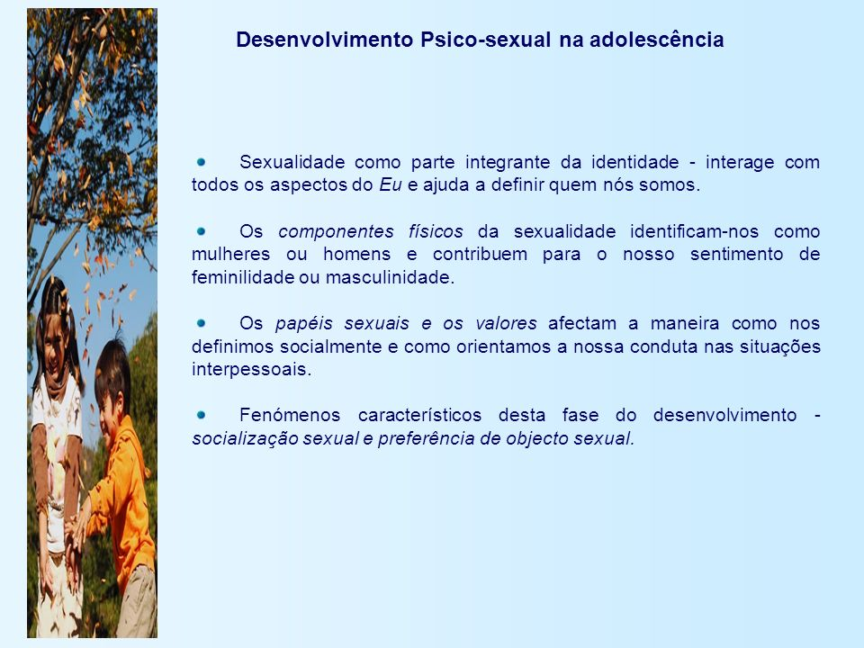 Desenvolvimento Psico-sexual na adolescência Sexualidade como parte integrante da identidade - interage com todos os aspectos do Eu e ajuda a definir