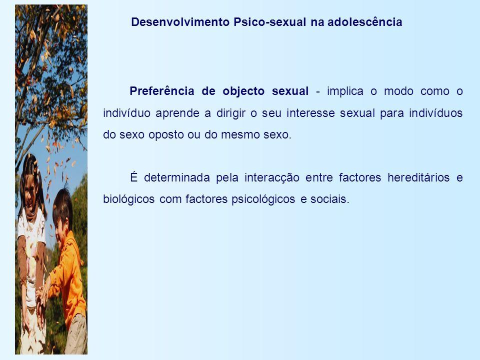 Desenvolvimento Psico-sexual na adolescência Preferência de objecto sexual - implica o modo como o indivíduo aprende a dirigir o seu interesse sexual
