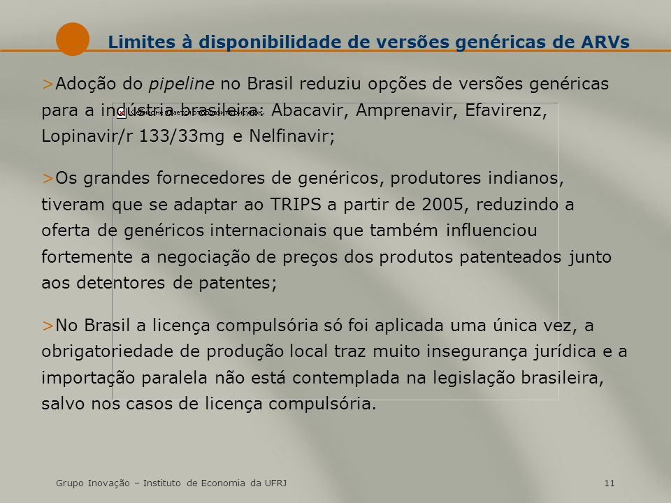 Grupo Inovação – Instituto de Economia da UFRJ11 Limites à disponibilidade de versões genéricas de ARVs >Adoção do pipeline no Brasil reduziu opções de versões genéricas para a indústria brasileira: Abacavir, Amprenavir, Efavirenz, Lopinavir/r 133/33mg e Nelfinavir; >Os grandes fornecedores de genéricos, produtores indianos, tiveram que se adaptar ao TRIPS a partir de 2005, reduzindo a oferta de genéricos internacionais que também influenciou fortemente a negociação de preços dos produtos patenteados junto aos detentores de patentes; >No Brasil a licença compulsória só foi aplicada uma única vez, a obrigatoriedade de produção local traz muito insegurança jurídica e a importação paralela não está contemplada na legislação brasileira, salvo nos casos de licença compulsória.