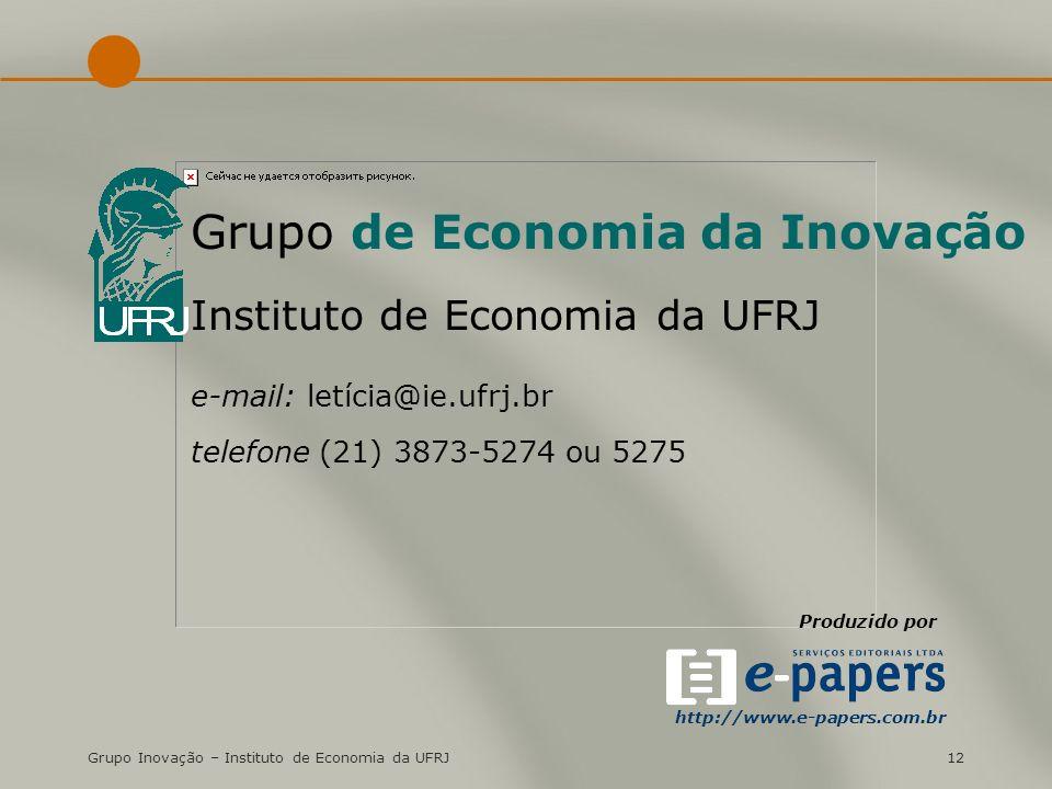 Grupo Inovação – Instituto de Economia da UFRJ12 Grupo de Economia da Inovação Instituto de Economia da UFRJ e-mail: letícia@ie.ufrj.br telefone (21) 3873-5274 ou 5275 Produzido por http://www.e-papers.com.br