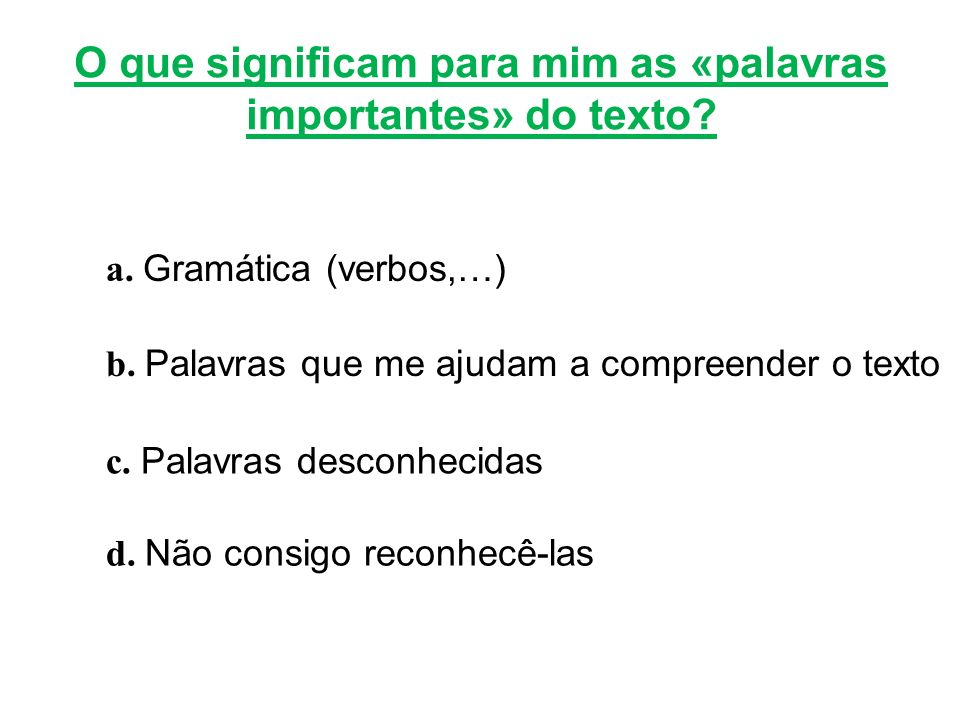 O que significam para mim as «palavras importantes» do texto? a. Gramática (verbos,…) b. Palavras que me ajudam a compreender o texto c. Palavras desc
