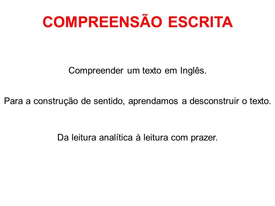 COMPREENSÃO ESCRITA Compreender um texto em Inglês. Para a construção de sentido, aprendamos a desconstruir o texto. Da leitura analítica à leitura co