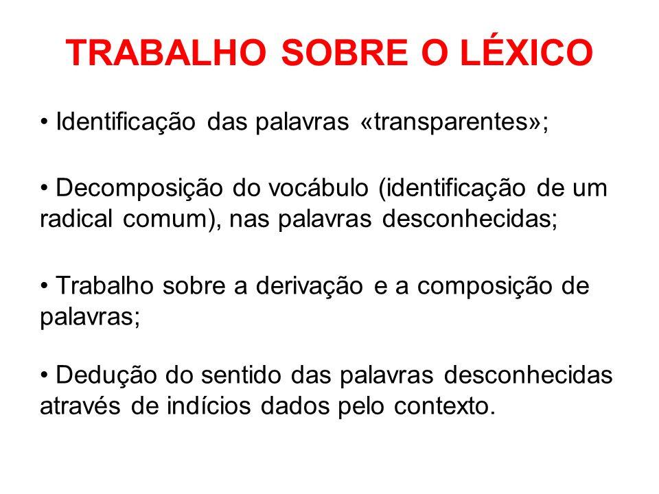 TRABALHO SOBRE O LÉXICO Decomposição do vocábulo (identificação de um radical comum), nas palavras desconhecidas; Trabalho sobre a derivação e a compo