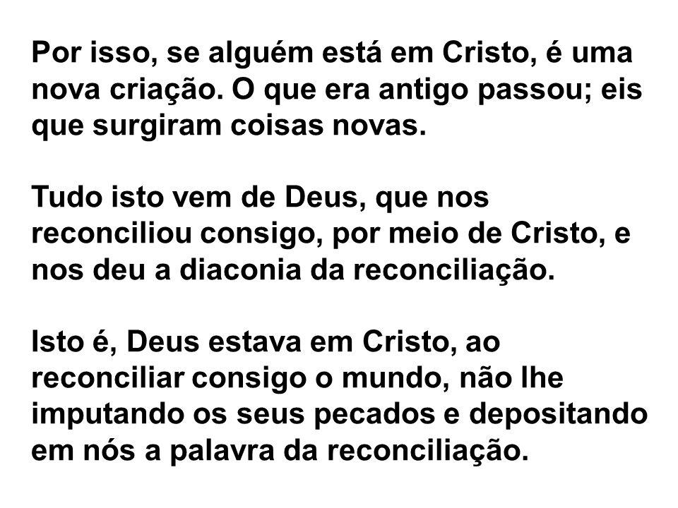 Por isso, se alguém está em Cristo, é uma nova criação. O que era antigo passou; eis que surgiram coisas novas. Tudo isto vem de Deus, que nos reconci