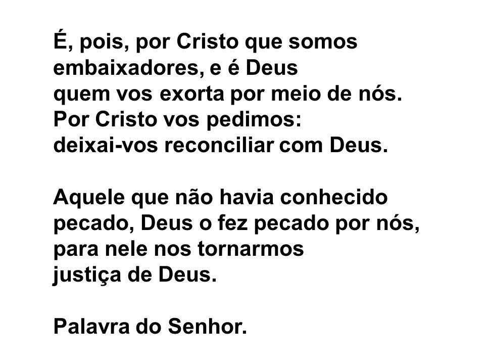 É, pois, por Cristo que somos embaixadores, e é Deus quem vos exorta por meio de nós. Por Cristo vos pedimos: deixai-vos reconciliar com Deus. Aquele