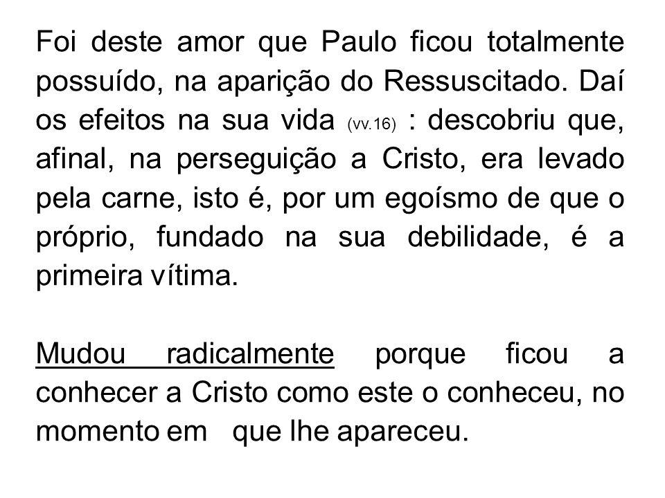 Foi deste amor que Paulo ficou totalmente possuído, na aparição do Ressuscitado. Daí os efeitos na sua vida (vv.16) : descobriu que, afinal, na perseg