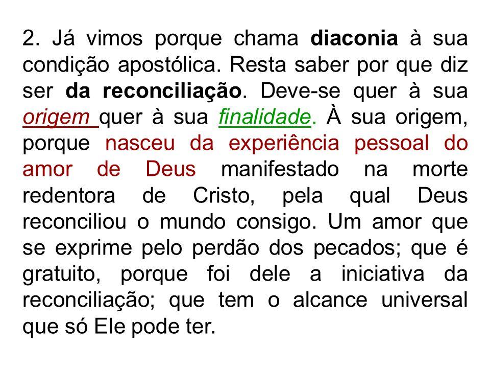 2. Já vimos porque chama diaconia à sua condição apostólica. Resta saber por que diz ser da reconciliação. Deve-se quer à sua origem quer à sua finali