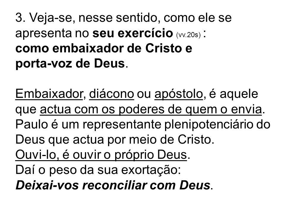3. Veja-se, nesse sentido, como ele se apresenta no seu exercício (vv.20s) : como embaixador de Cristo e porta-voz de Deus. Embaixador, diácono ou apó