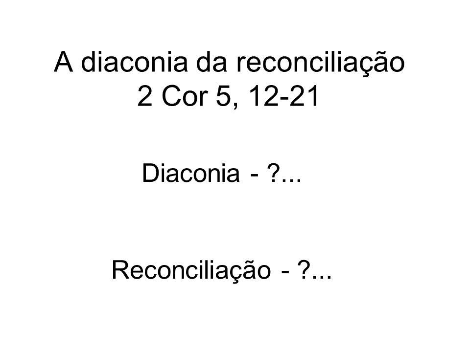 A diaconia da reconciliação 2 Cor 5, 12-21 Diaconia - ?... Reconciliação - ?...