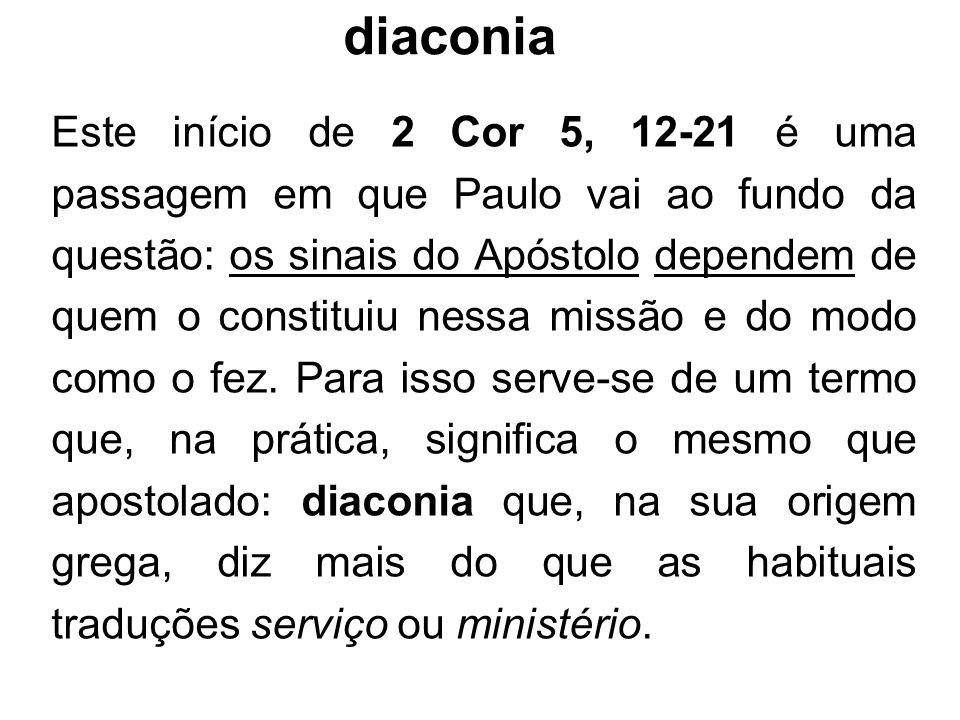 diaconia Este início de 2 Cor 5, 12-21 é uma passagem em que Paulo vai ao fundo da questão: os sinais do Apóstolo dependem de quem o constituiu nessa