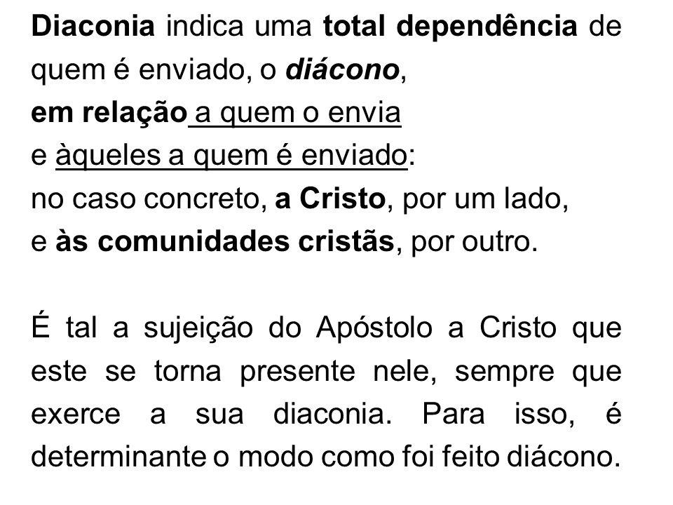 Diaconia indica uma total dependência de quem é enviado, o diácono, em relação a quem o envia e àqueles a quem é enviado: no caso concreto, a Cristo,