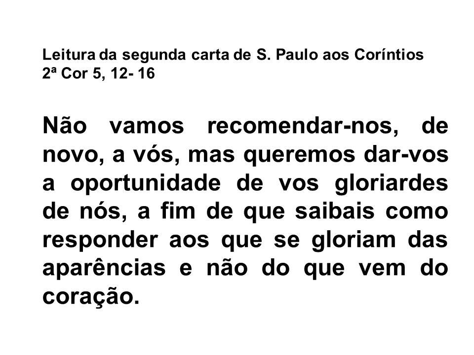 Leitura da segunda carta de S. Paulo aos Coríntios 2ª Cor 5, 12- 16 Não vamos recomendar-nos, de novo, a vós, mas queremos dar-vos a oportunidade de v