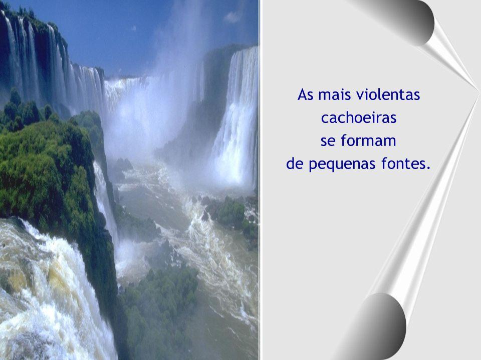 As mais violentas cachoeiras se formam de pequenas fontes.
