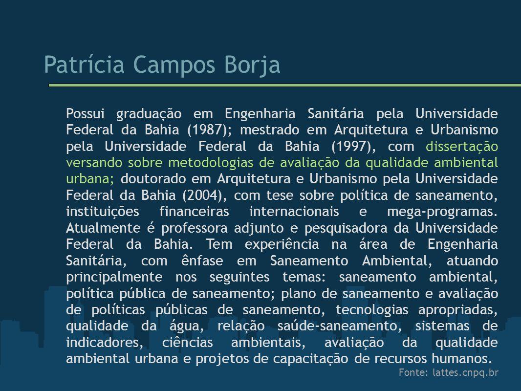 Patrícia Campos Borja Possui graduação em Engenharia Sanitária pela Universidade Federal da Bahia (1987); mestrado em Arquitetura e Urbanismo pela Uni