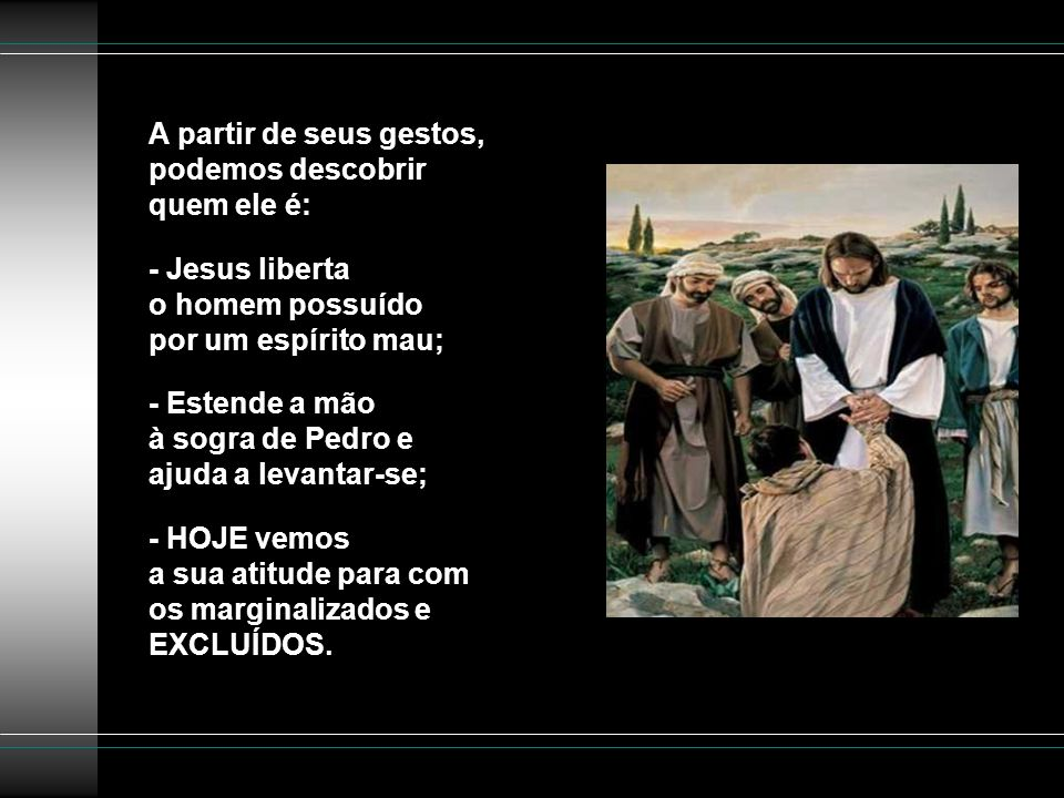 A partir de seus gestos, podemos descobrir quem ele é: - Jesus liberta o homem possuído por um espírito mau; - Estende a mão à sogra de Pedro e ajuda a levantar-se; - HOJE vemos a sua atitude para com os marginalizados e EXCLUÍDOS.
