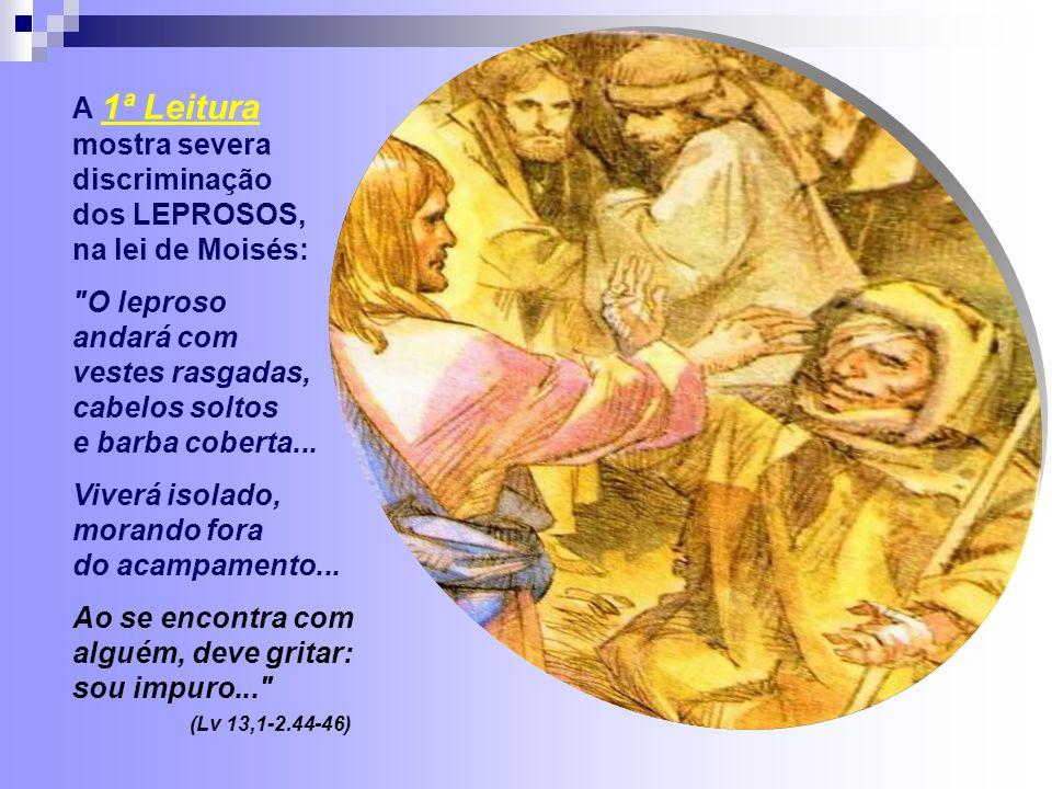A 1ª Leitura mostra severa discriminação dos LEPROSOS, na lei de Moisés: O leproso andará com vestes rasgadas, cabelos soltos e barba coberta...