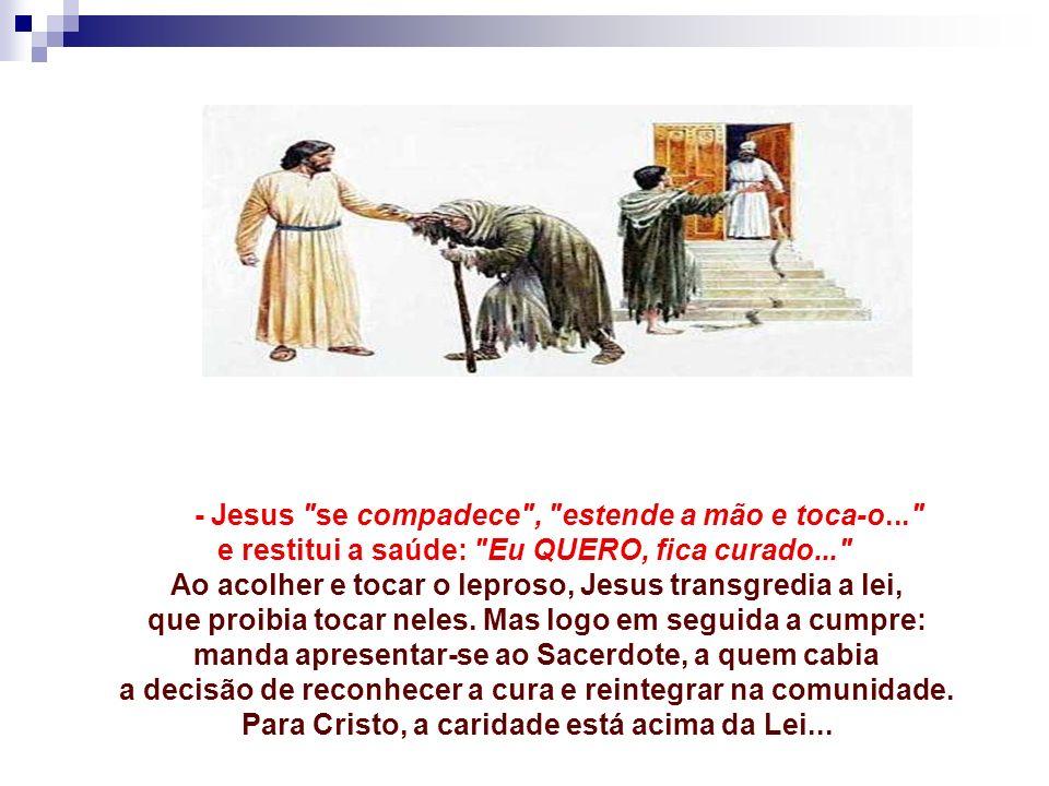 - Jesus se compadece , estende a mão e toca-o... e restitui a saúde: Eu QUERO, fica curado... Ao acolher e tocar o leproso, Jesus transgredia a lei, que proibia tocar neles.