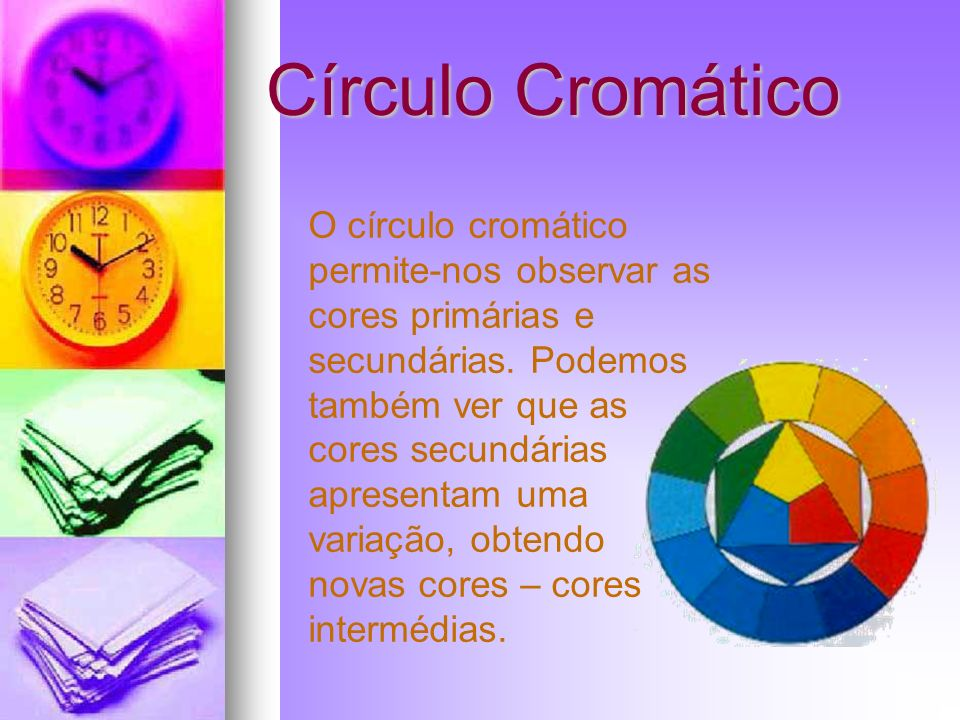 Círculo Cromático O círculo cromático permite-nos observar as cores primárias e secundárias. Podemos também ver que as cores secundárias apresentam um