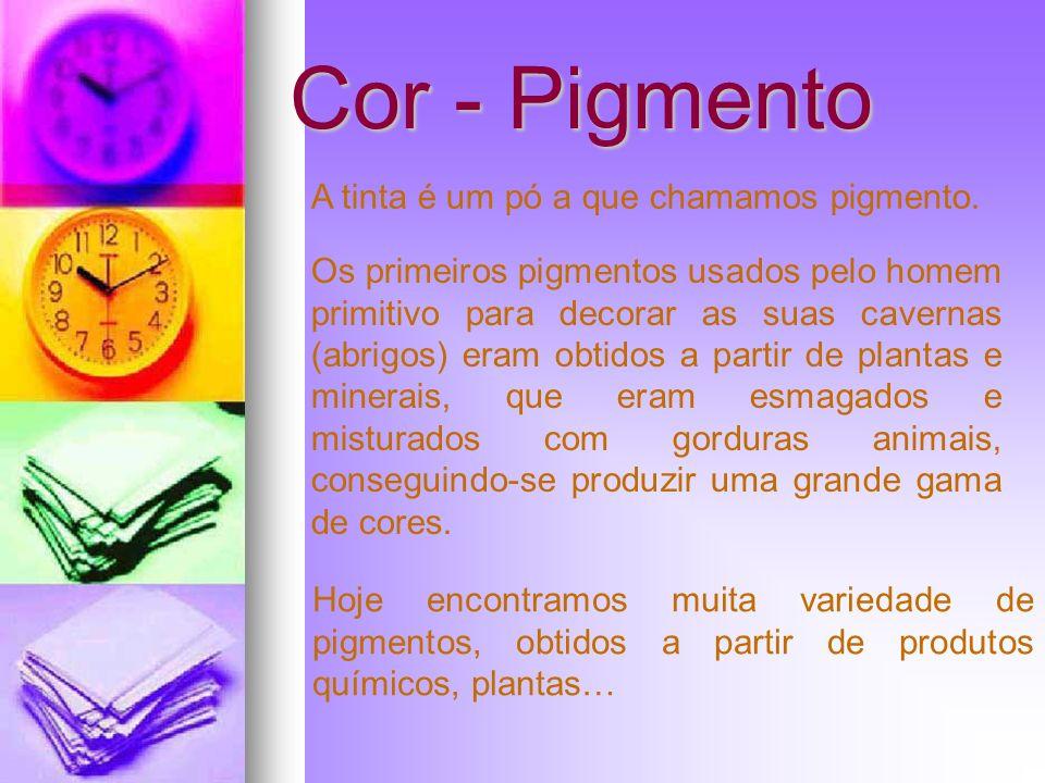 Cor - Pigmento A tinta é um pó a que chamamos pigmento. Os primeiros pigmentos usados pelo homem primitivo para decorar as suas cavernas (abrigos) era