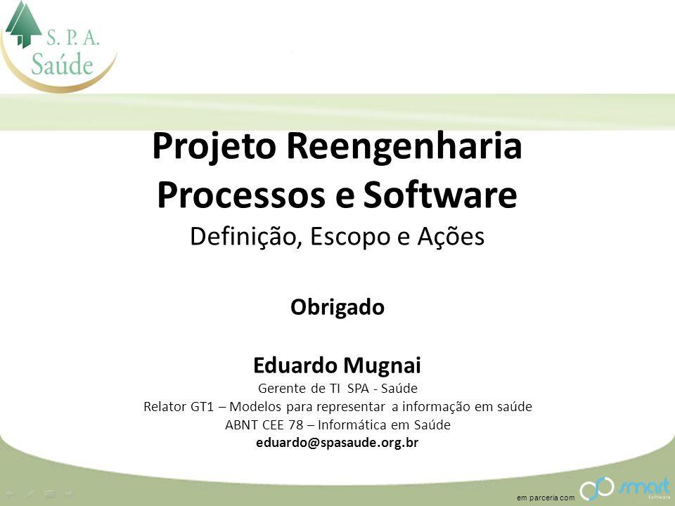 em parceria com Projeto Reengenharia Processos e Software Definição, Escopo e Ações Obrigado Eduardo Mugnai Gerente de TI SPA - Saúde Relator GT1 – Mo