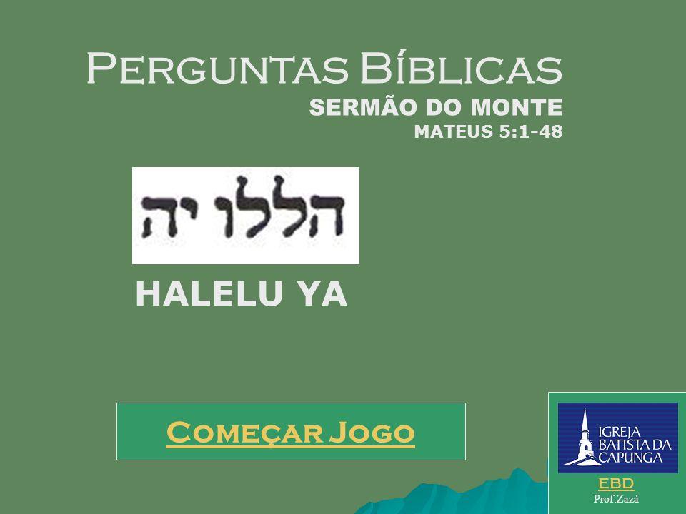 Começar Jogo EBD Prof.Zazá Perguntas Bíblicas SERMÃO DO MONTE MATEUS 5:1-48 HALELU YA