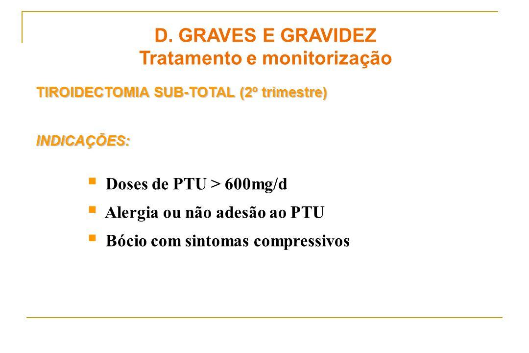 TIROIDECTOMIA SUB-TOTAL (2º trimestre) INDICAÇÕES: Doses de PTU > 600mg/d Alergia ou não adesão ao PTU Bócio com sintomas compressivos D. GRAVES E GRA