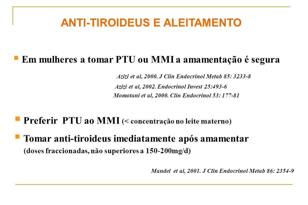 ANTI-TIROIDEUS E ALEITAMENTO Em mulheres a tomar PTU ou MMI a amamentação é segura Azizi et al, 2000. J Clin Endocrinol Metab 85: 3233-8 Azizi et al,