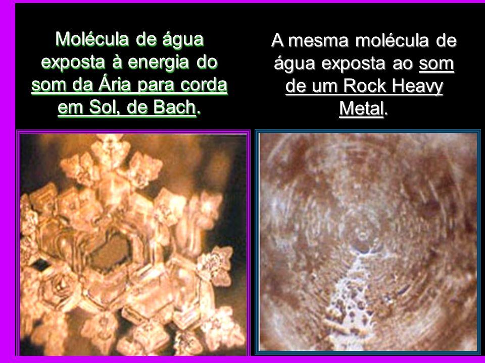 Molécula de água exposta à energia do som da Ária para corda em Sol, de Bach. A mesma molécula de água exposta ao som de um Rock Heavy Metal.
