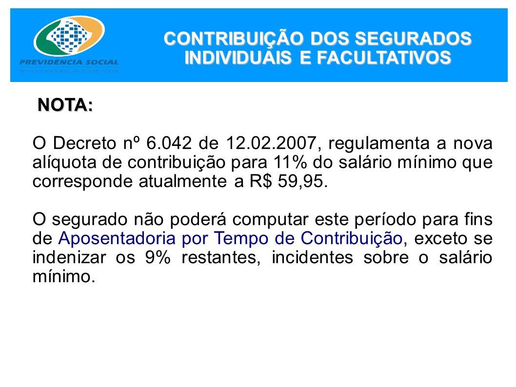 NOTA: O Decreto nº 6.042 de 12.02.2007, regulamenta a nova alíquota de contribuição para 11% do salário mínimo que corresponde atualmente a R$ 59,95.