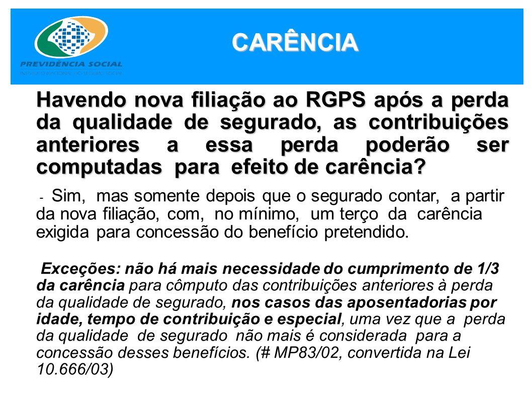 CARÊNCIA Havendo nova filiação ao RGPS após a perda da qualidade de segurado, as contribuições anteriores a essa perda poderão ser computadas para efe